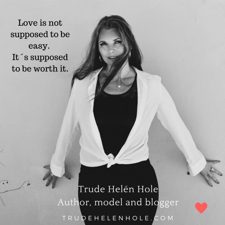 Love is not supposed to be easy, it´s supposed to be worth it.Trude Helén HoleAuthor, model and blogger (2)
