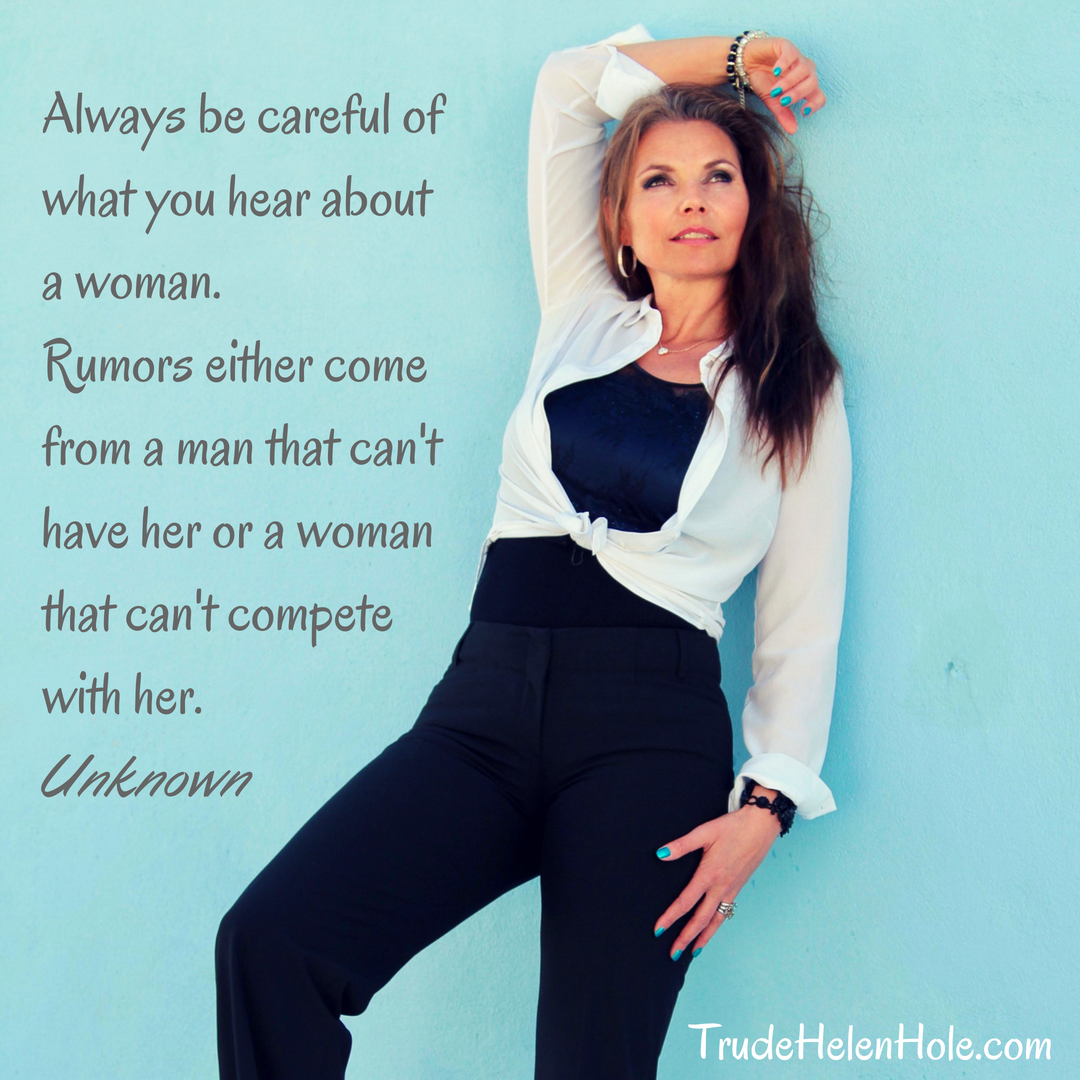 Always be careful of what you hear about a woman. Rumors either come from a man that can't have her or a woman that can't compete with her. Unknownwww.TrudeHelenHole.com (2)